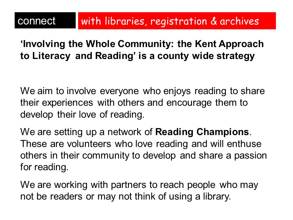 with libraries, registration & archives connect 'Involving the Whole Community: the Kent Approach to Literacy and Reading' is a county wide strategy We aim to involve everyone who enjoys reading to share their experiences with others and encourage them to develop their love of reading.