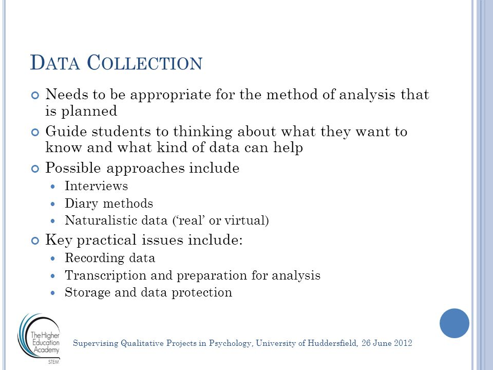 D ATA A NALYSIS Planning for analysis depends on type of data collected (so must be planned together) Needs careful consideration about how the analysis method will really address the research question There are several common approaches that our students may consider: Thematic analysis Interpretative phenomenological analysis Grounded theory Discursive techniques Helping students do good analysis: Get them to take a standpoint Encouraging rigour and good record keeping Promoting interpretation – analysis vs.