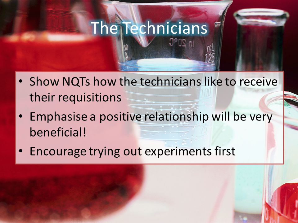Show NQTs how the technicians like to receive their requisitions Emphasise a positive relationship will be very beneficial.