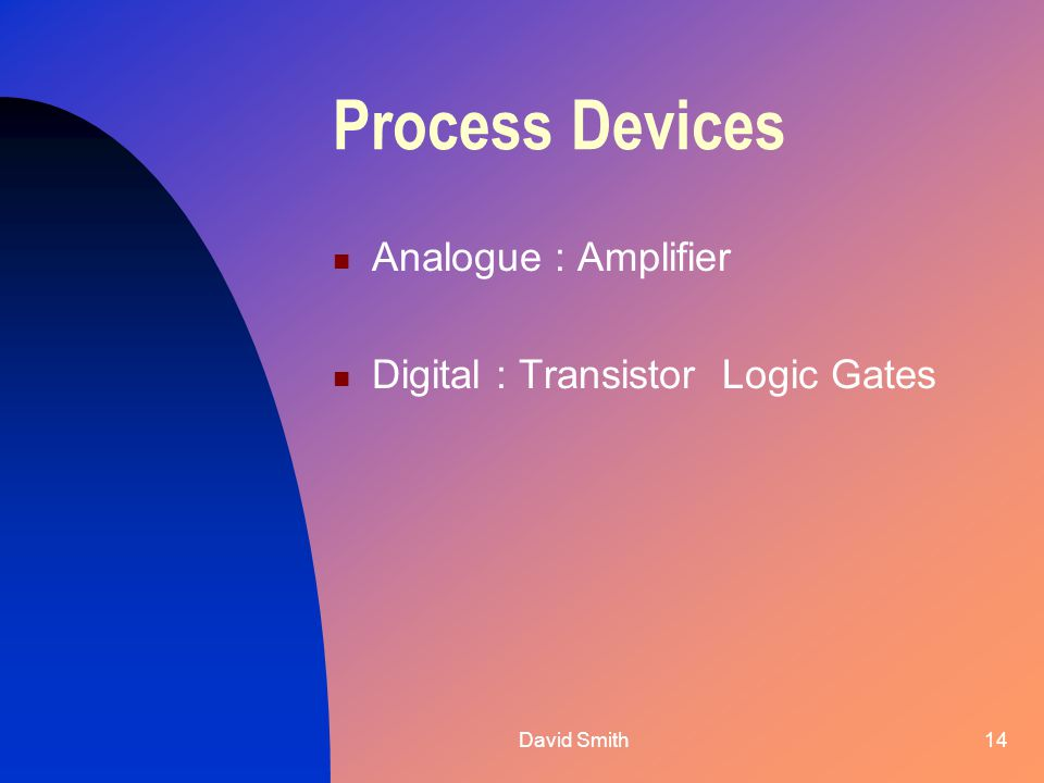 David Smith14 Process Devices Analogue : Amplifier Digital : Transistor Logic Gates