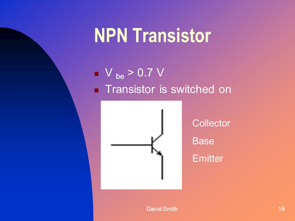 David Smith15 NPN Transistor V be > 0.7 V Transistor is switched on Collector Base Emitter