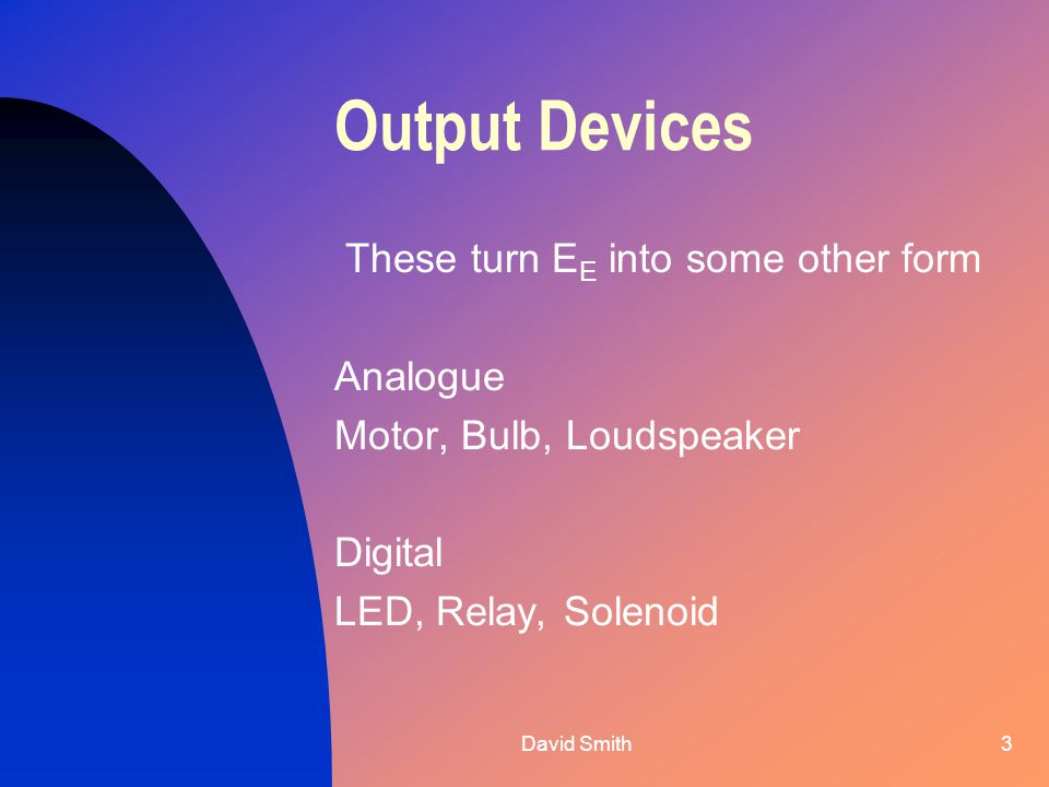 David Smith3 Output Devices These turn EE EE into some other form Analogue Motor, Bulb, Loudspeaker Digital LED, Relay, Solenoid
