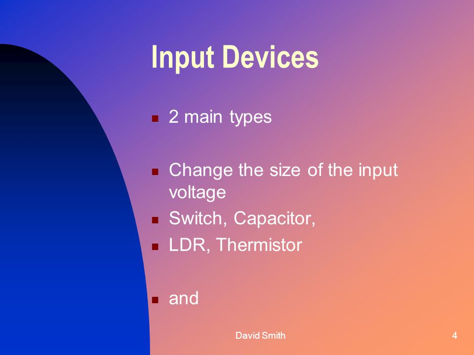 David Smith4 Input Devices 2 main types Change the size of the input voltage Switch, Capacitor, LDR, Thermistor and