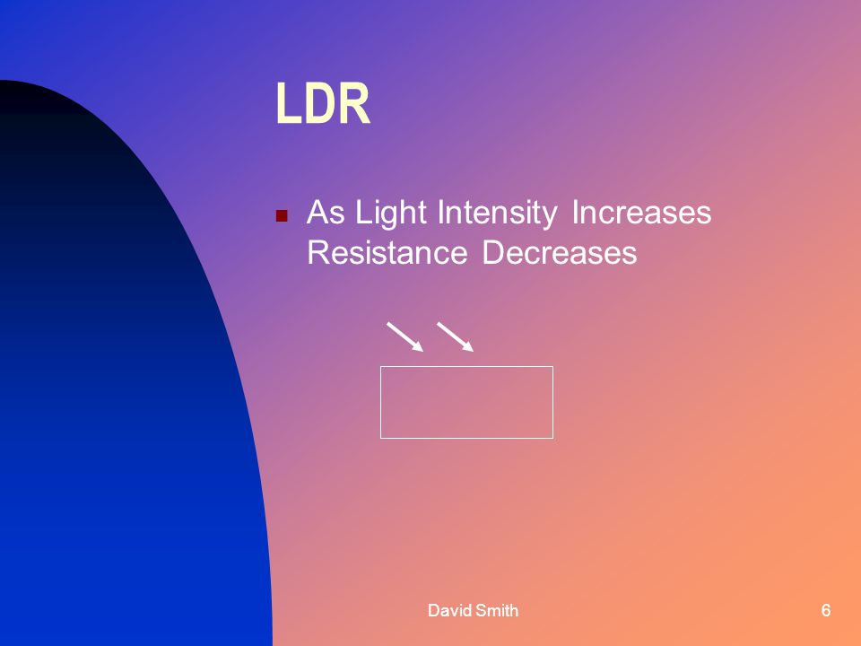David Smith6 LDR As Light Intensity Increases Resistance Decreases