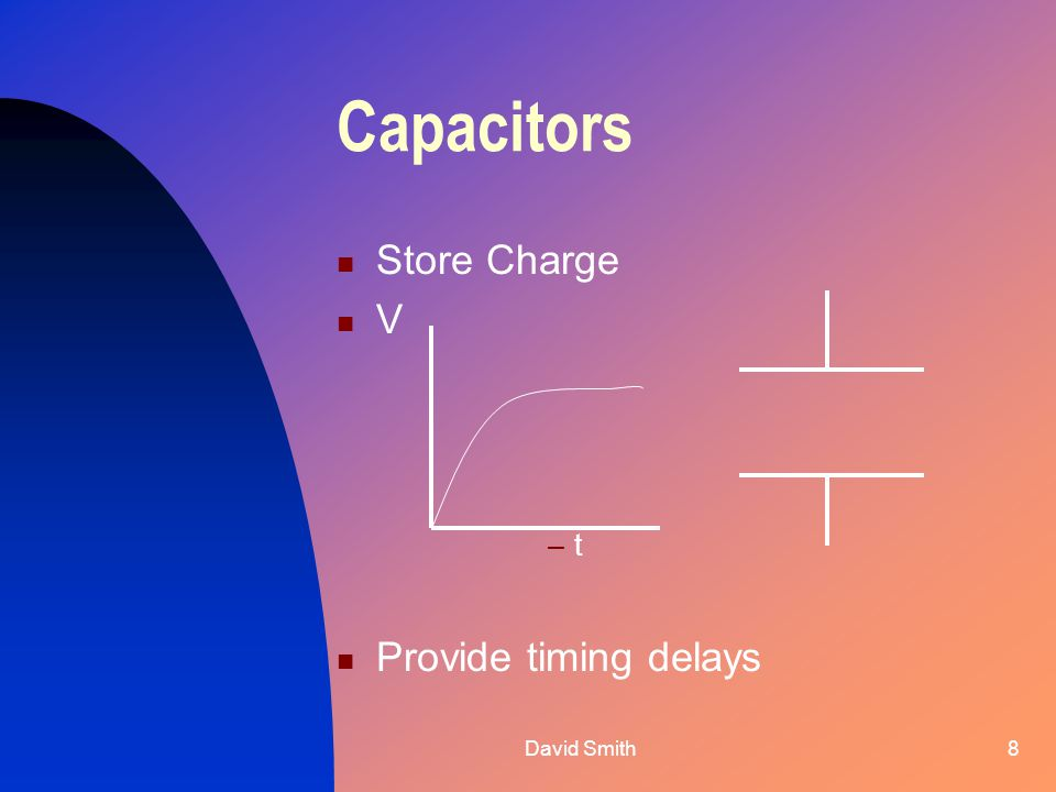 David Smith8 Capacitors Store Charge V –t Provide timing delays