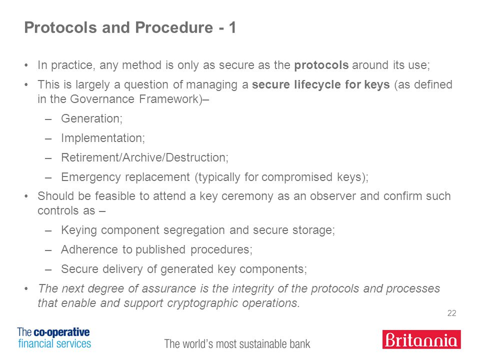 22 Protocols and Procedure - 1 In practice, any method is only as secure as the protocols around its use; This is largely a question of managing a secure lifecycle for keys (as defined in the Governance Framework)– –Generation; –Implementation; –Retirement/Archive/Destruction; –Emergency replacement (typically for compromised keys); Should be feasible to attend a key ceremony as an observer and confirm such controls as – –Keying component segregation and secure storage; –Adherence to published procedures; –Secure delivery of generated key components; The next degree of assurance is the integrity of the protocols and processes that enable and support cryptographic operations.