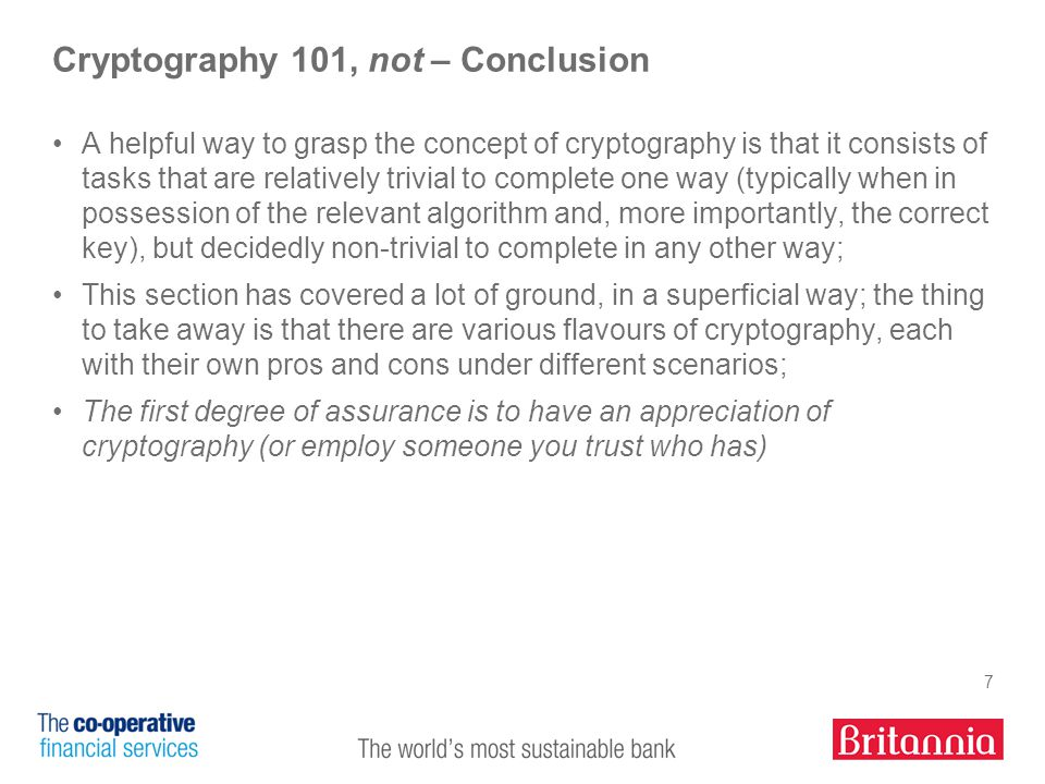 7 Cryptography 101, not – Conclusion A helpful way to grasp the concept of cryptography is that it consists of tasks that are relatively trivial to complete one way (typically when in possession of the relevant algorithm and, more importantly, the correct key), but decidedly non-trivial to complete in any other way; This section has covered a lot of ground, in a superficial way; the thing to take away is that there are various flavours of cryptography, each with their own pros and cons under different scenarios; The first degree of assurance is to have an appreciation of cryptography (or employ someone you trust who has)