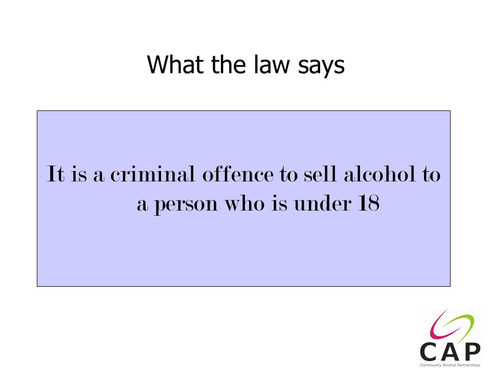 10 What the law says It is a criminal offence to sell alcohol to a person who is under 18
