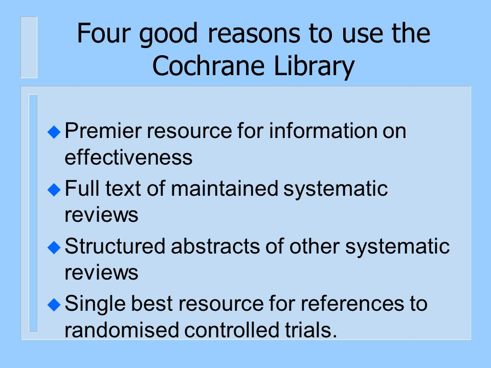Four good reasons to use the Cochrane Library u Premier resource for information on effectiveness u Full text of maintained systematic reviews u Struc