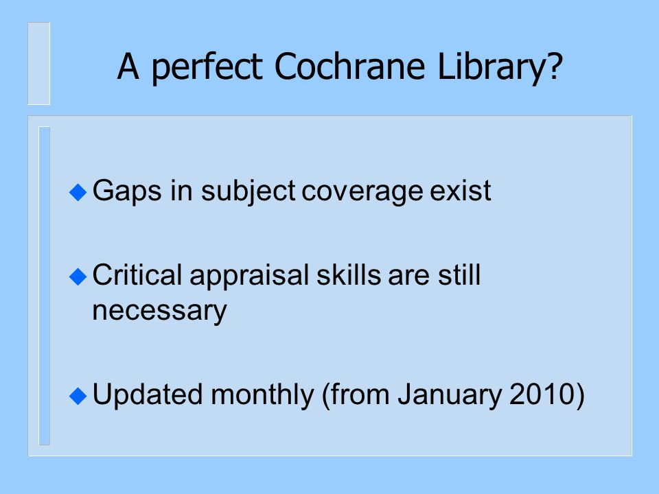 A perfect Cochrane Library? u Gaps in subject coverage exist u Critical appraisal skills are still necessary u Updated monthly (from January 2010)