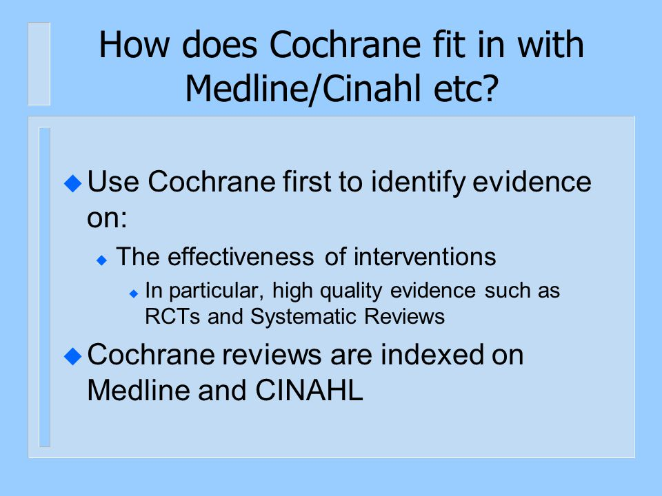 How does Cochrane fit in with Medline/Cinahl etc? u Use Cochrane first to identify evidence on: u The effectiveness of interventions u In particular,