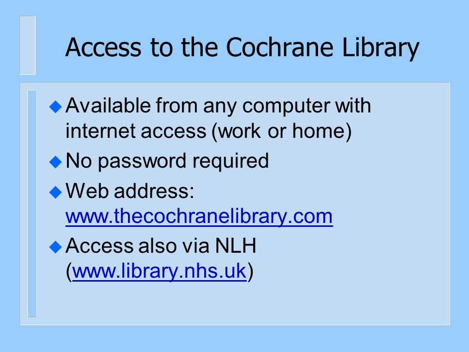 Access to the Cochrane Library u Available from any computer with internet access (work or home) u No password required u Web address: www.thecochrane