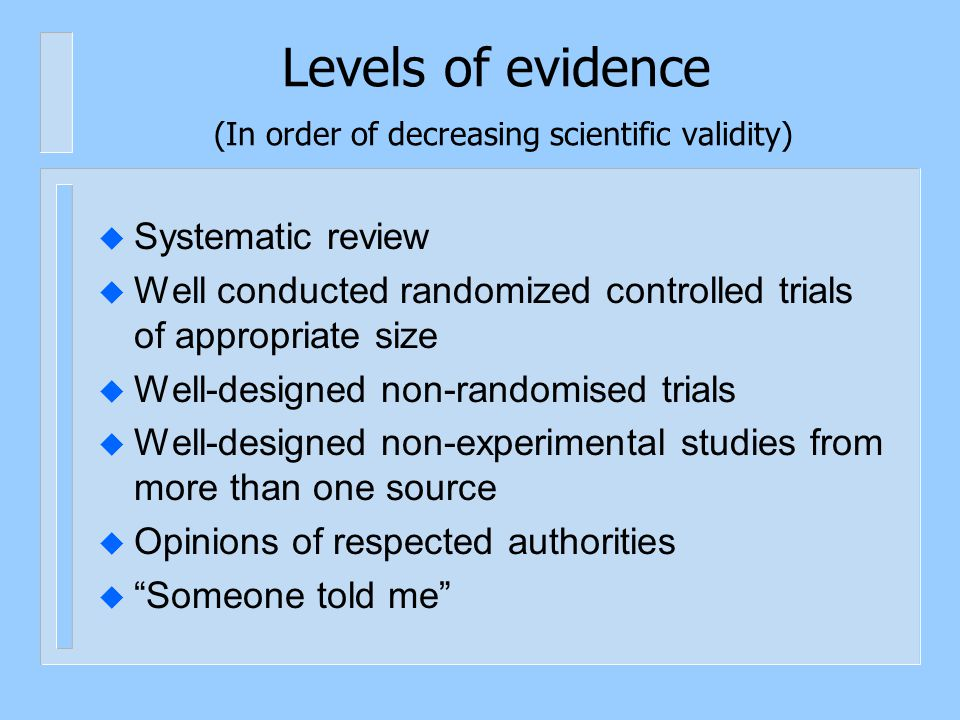 Systematic Reviews u Comprehensive identification and synthesis of all relevant studies on a given topic, maybe RCTs, maybe other studies u Include: u Comprehensive search strategy (covering both published and unpublished studies) u Clear criteria for study inclusion/exclusion u Analysis of methodological quality of included studies u List of all studies excluded, with justification u Clear analysis of results of eligible studies, including statistical synthesis of data if possible and appropriate u Structured report