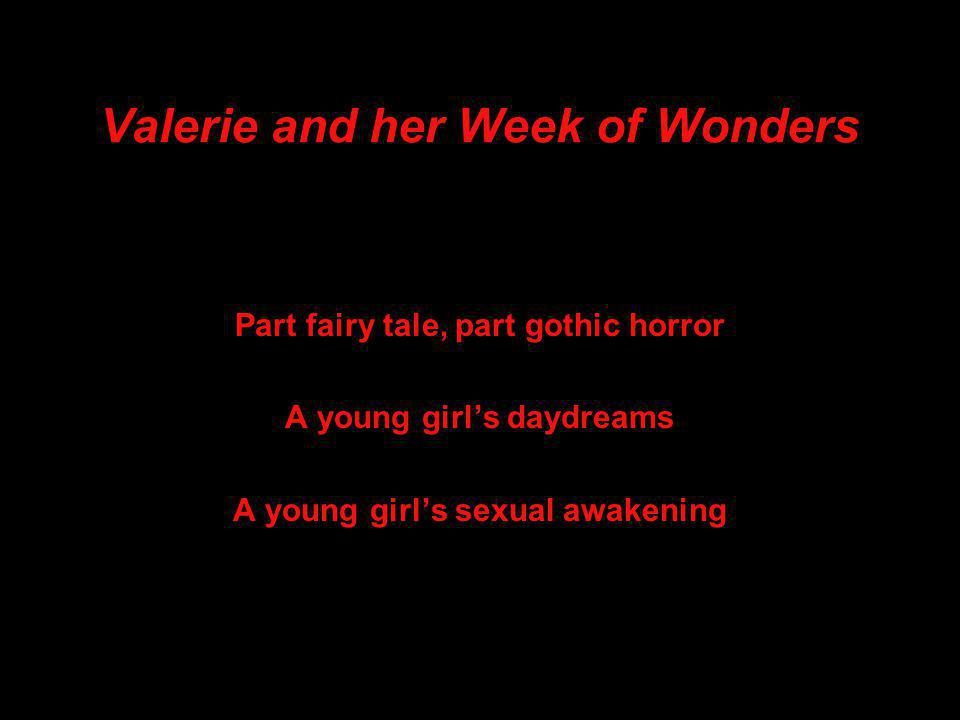 Valerie and her Week of Wonders Part fairy tale, part gothic horror A young girl's daydreams A young girl's sexual awakening