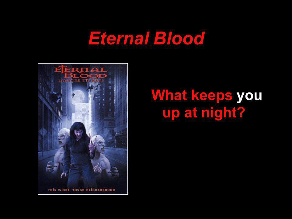 Eternal Blood What keeps you up at night