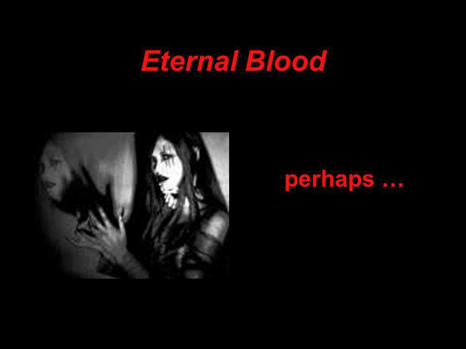 Eternal Blood perhaps …