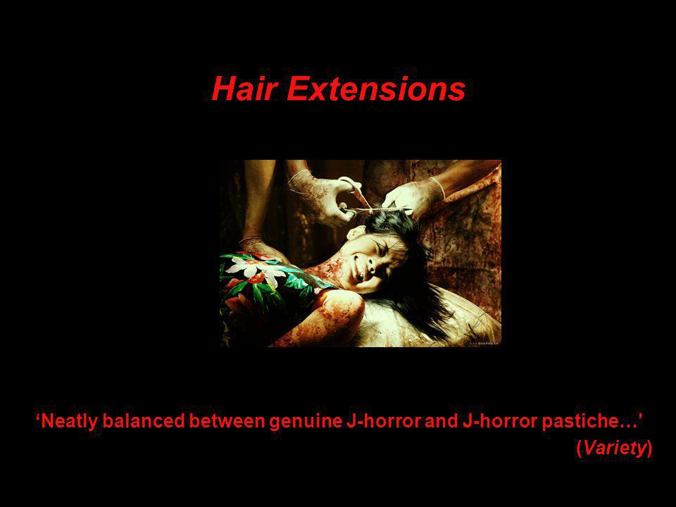 Hair Extensions 'Neatly balanced between genuine J-horror and J-horror pastiche…' (Variety)