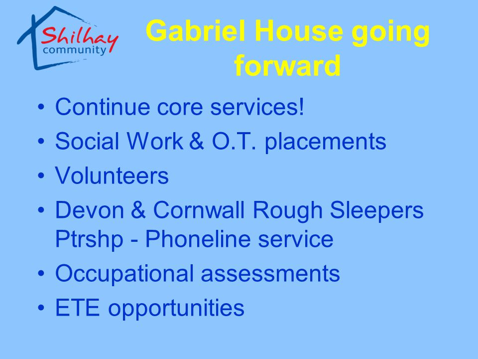 Gabriel House going forward Continue core services! Social Work & O.T. placements Volunteers Devon & Cornwall Rough Sleepers Ptrshp - Phoneline servic