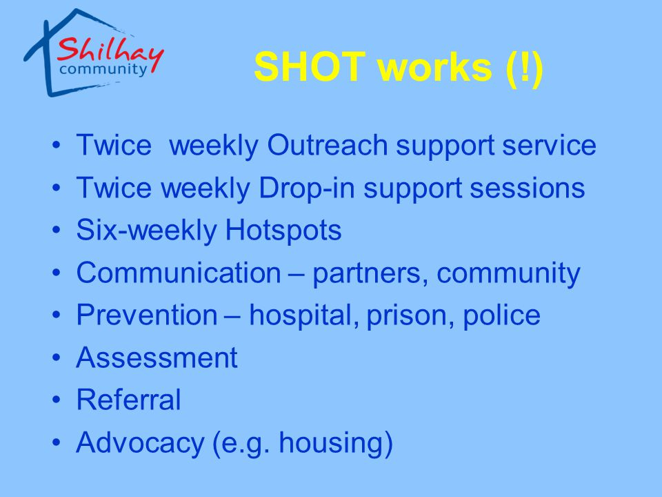 SHOT works (!) Twice weekly Outreach support service Twice weekly Drop-in support sessions Six-weekly Hotspots Communication – partners, community Pre