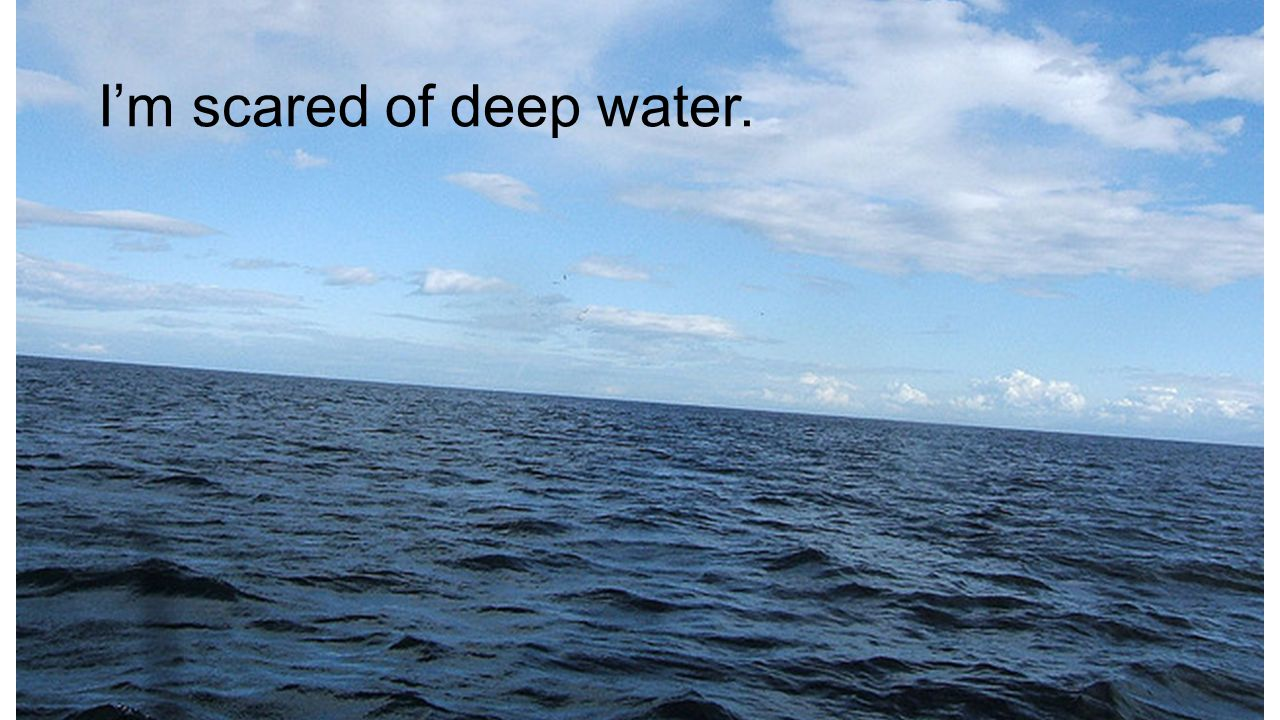 I'm scared of deep water.