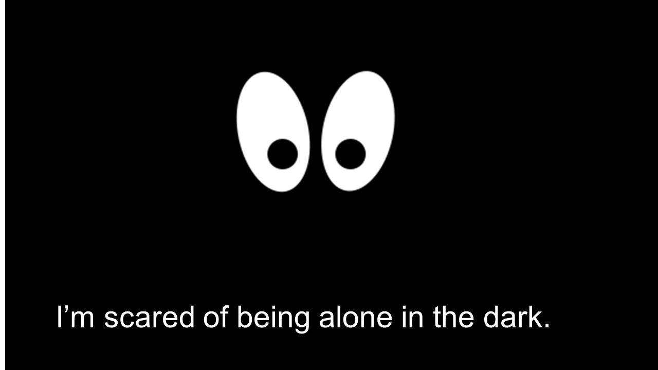 I'm scared of being alone in the dark.