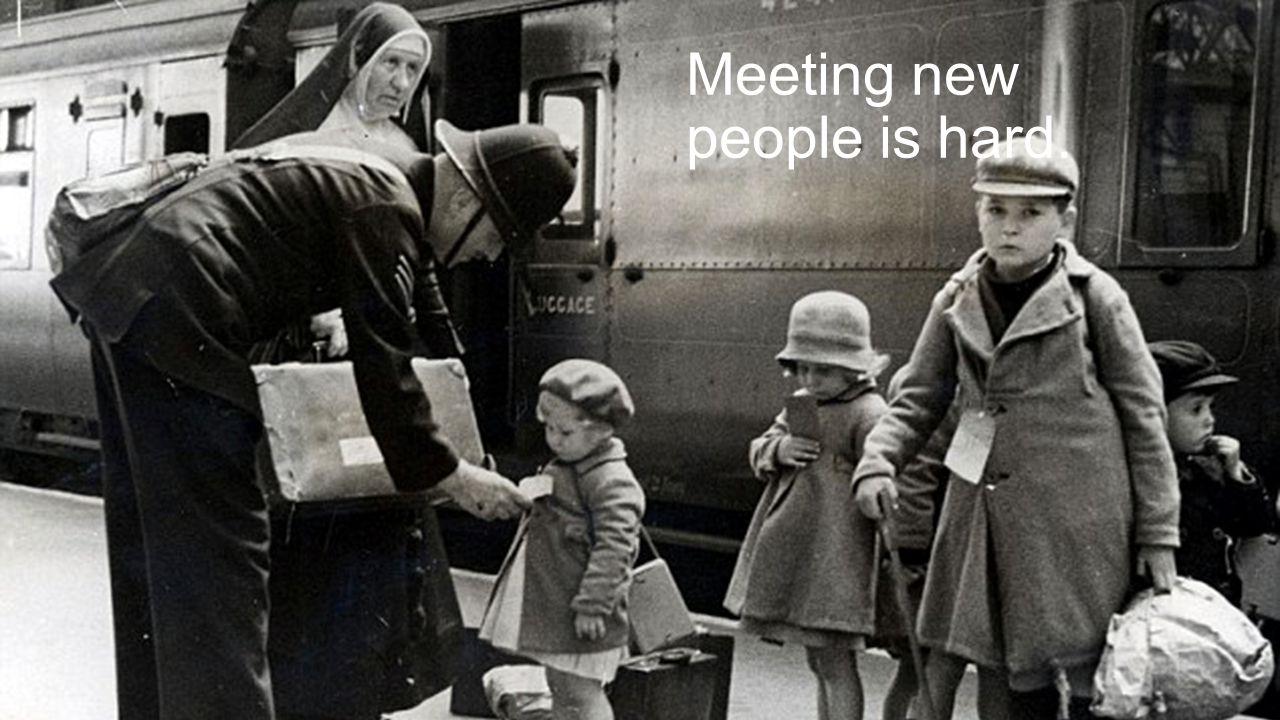 Meeting new people is hard.