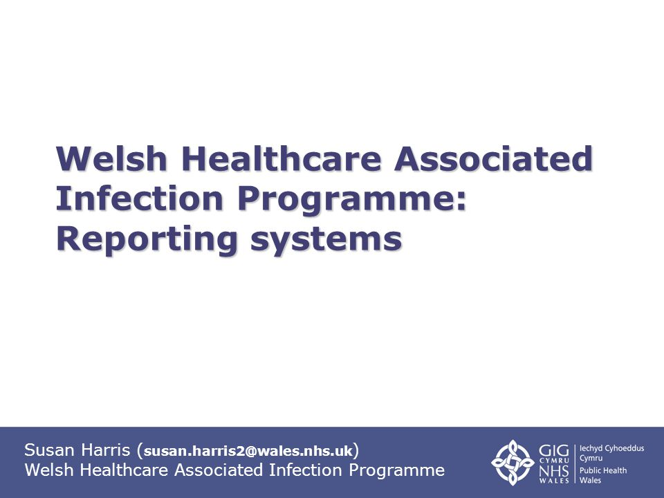 Susan Harris ( susan.harris2@wales.nhs.uk ) Welsh Healthcare Associated Infection Programme Welsh Healthcare Associated Infection Programme: Reporting systems