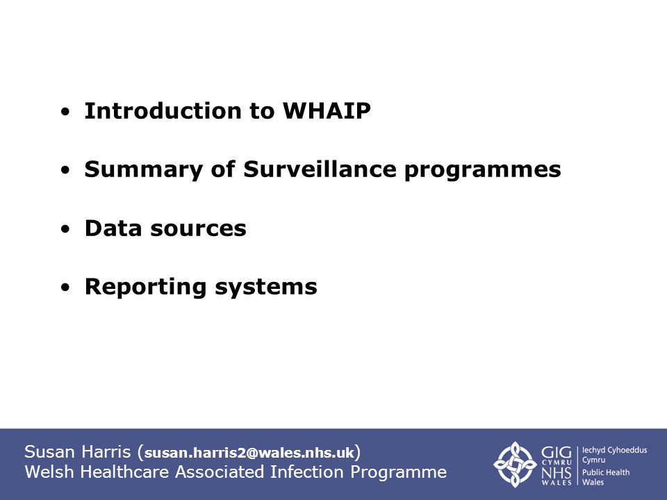 Susan Harris ( susan.harris2@wales.nhs.uk ) Welsh Healthcare Associated Infection Programme Introduction to WHAIP Summary of Surveillance programmes Data sources Reporting systems