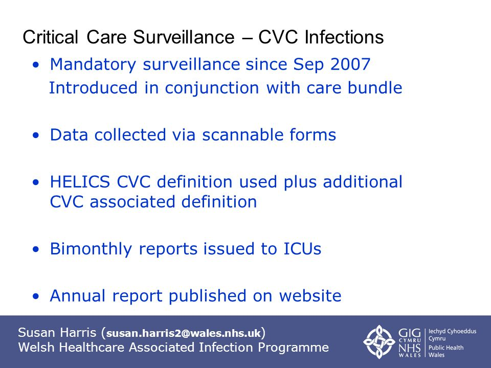 Susan Harris ( susan.harris2@wales.nhs.uk ) Welsh Healthcare Associated Infection Programme Critical Care Surveillance – CVC Infections Mandatory surveillance since Sep 2007 Introduced in conjunction with care bundle Data collected via scannable forms HELICS CVC definition used plus additional CVC associated definition Bimonthly reports issued to ICUs Annual report published on website