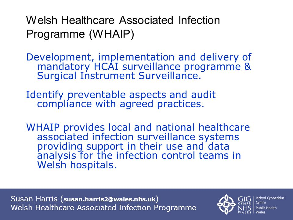 Susan Harris ( susan.harris2@wales.nhs.uk ) Welsh Healthcare Associated Infection Programme Welsh Healthcare Associated Infection Programme (WHAIP) Development, implementation and delivery of mandatory HCAI surveillance programme & Surgical Instrument Surveillance.