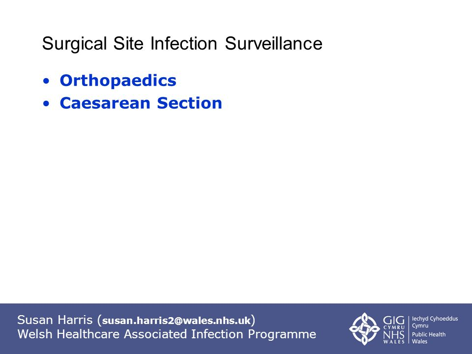 Susan Harris ( susan.harris2@wales.nhs.uk ) Welsh Healthcare Associated Infection Programme Surgical Site Infection Surveillance Orthopaedics Caesarean Section