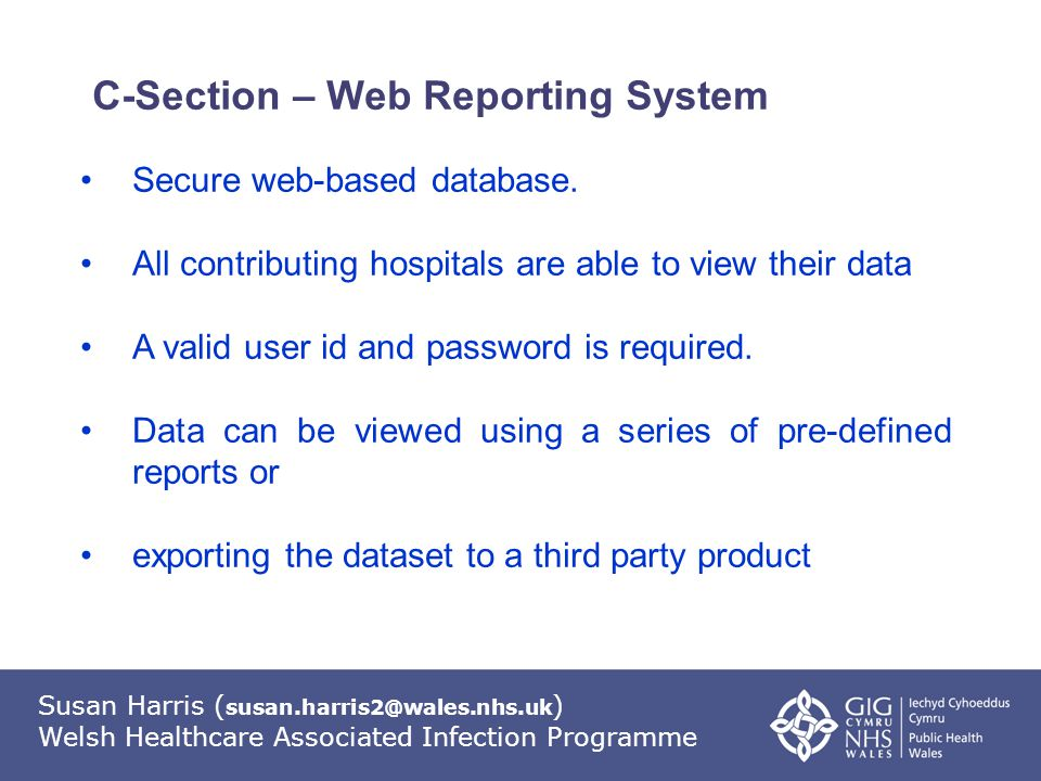 Susan Harris ( susan.harris2@wales.nhs.uk ) Welsh Healthcare Associated Infection Programme C-Section – Web Reporting System Secure web-based database.