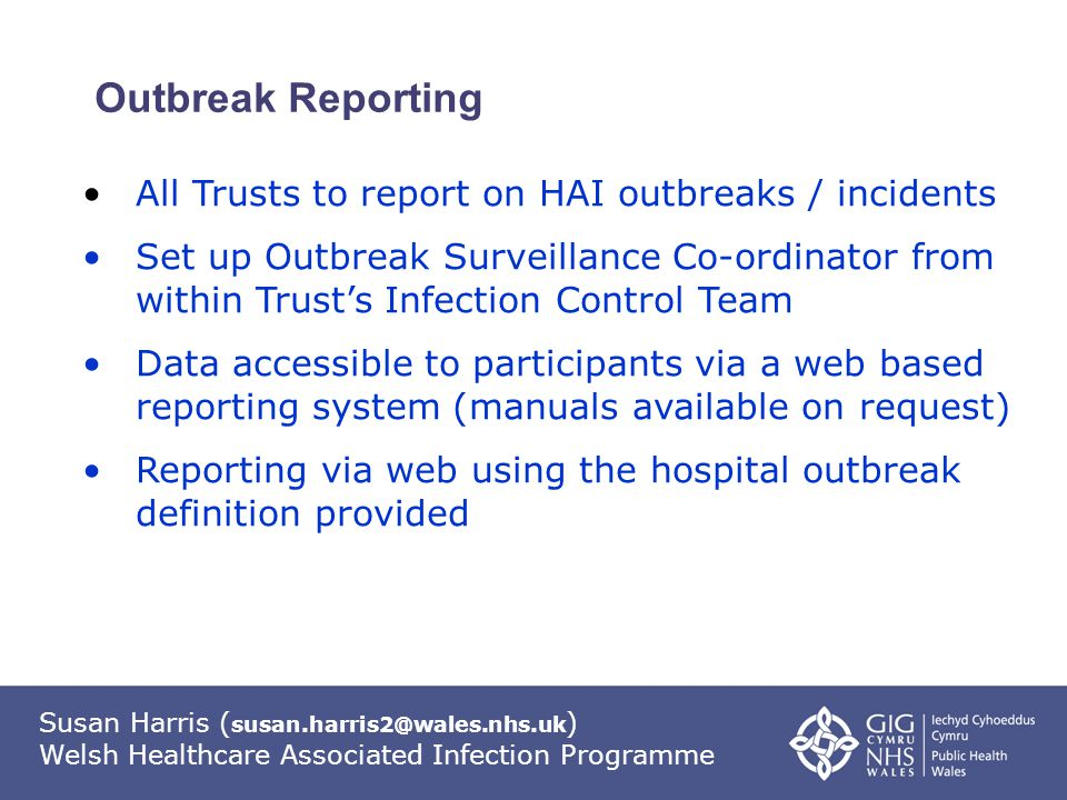 Susan Harris ( susan.harris2@wales.nhs.uk ) Welsh Healthcare Associated Infection Programme Outbreak Reporting All Trusts to report on HAI outbreaks / incidents Set up Outbreak Surveillance Co-ordinator from within Trust's Infection Control Team Data accessible to participants via a web based reporting system (manuals available on request) Reporting via web using the hospital outbreak definition provided