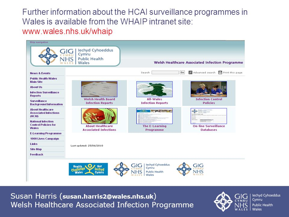 Susan Harris ( susan.harris2@wales.nhs.uk ) Welsh Healthcare Associated Infection Programme Further information about the HCAI surveillance programmes in Wales is available from the WHAIP intranet site: www.wales.nhs.uk/whaip