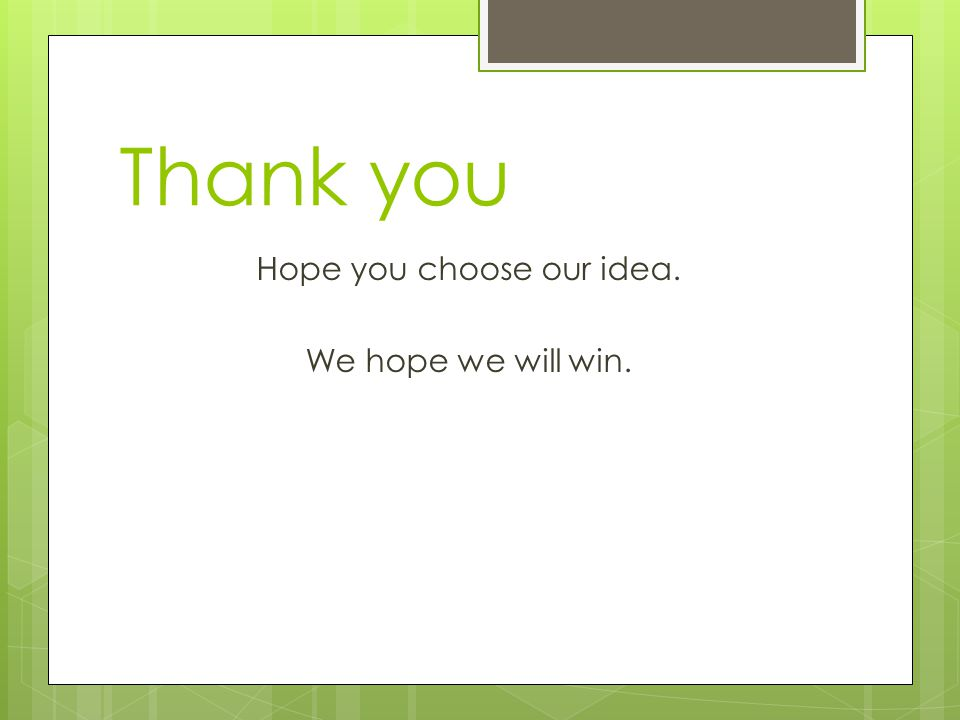 Thank you Hope you choose our idea. We hope we will win.
