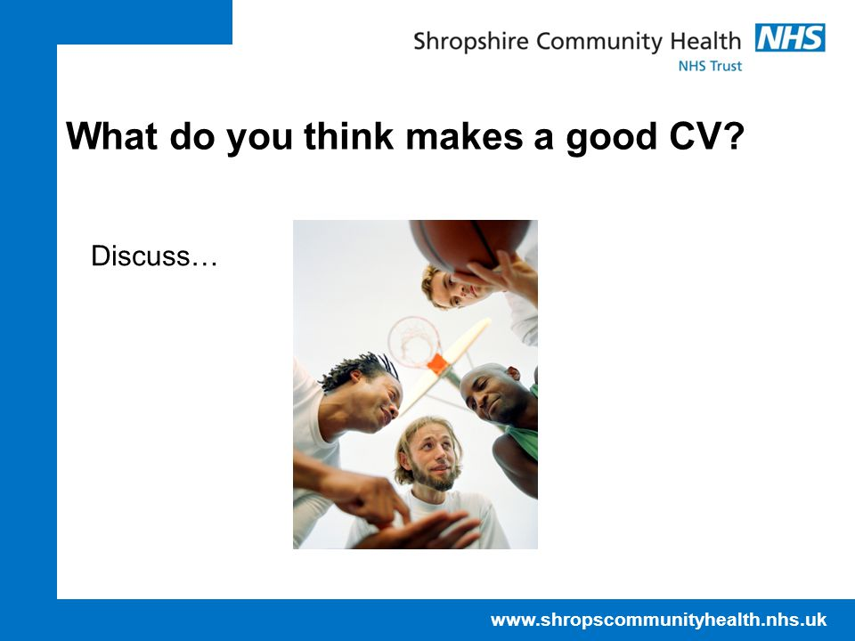 www.shropscommunityhealth.nhs.uk What do you think makes a good CV? Discuss…