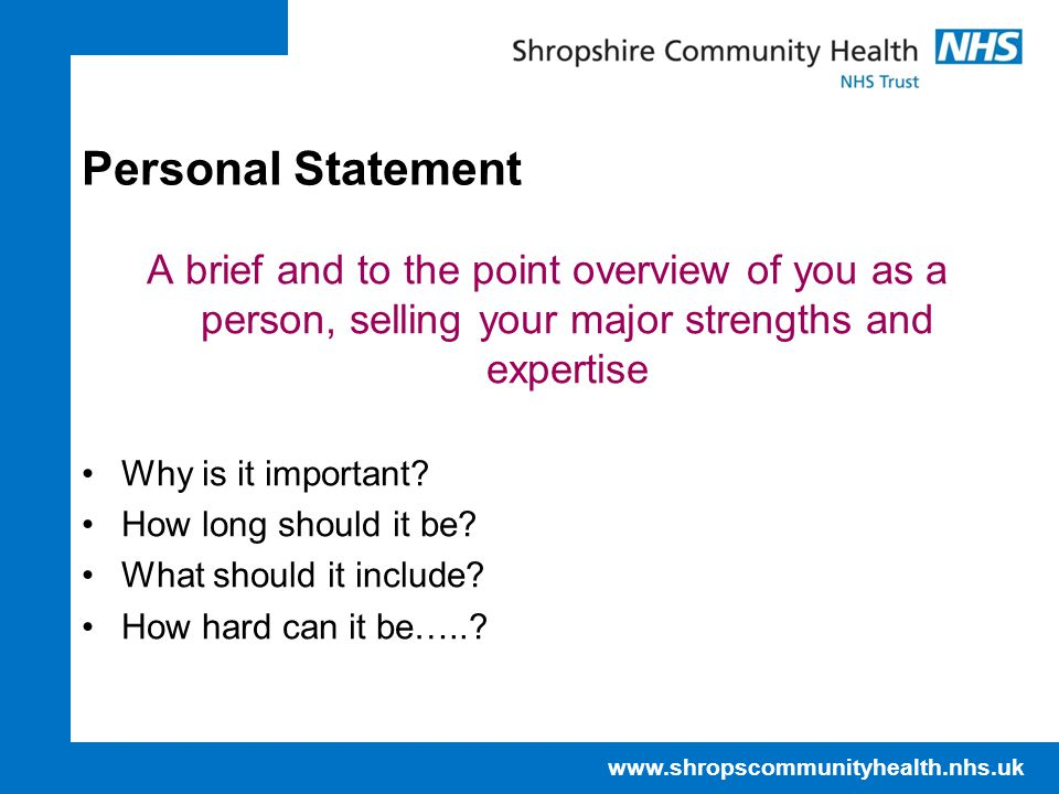 www.shropscommunityhealth.nhs.uk Personal Statement A brief and to the point overview of you as a person, selling your major strengths and expertise Why is it important.