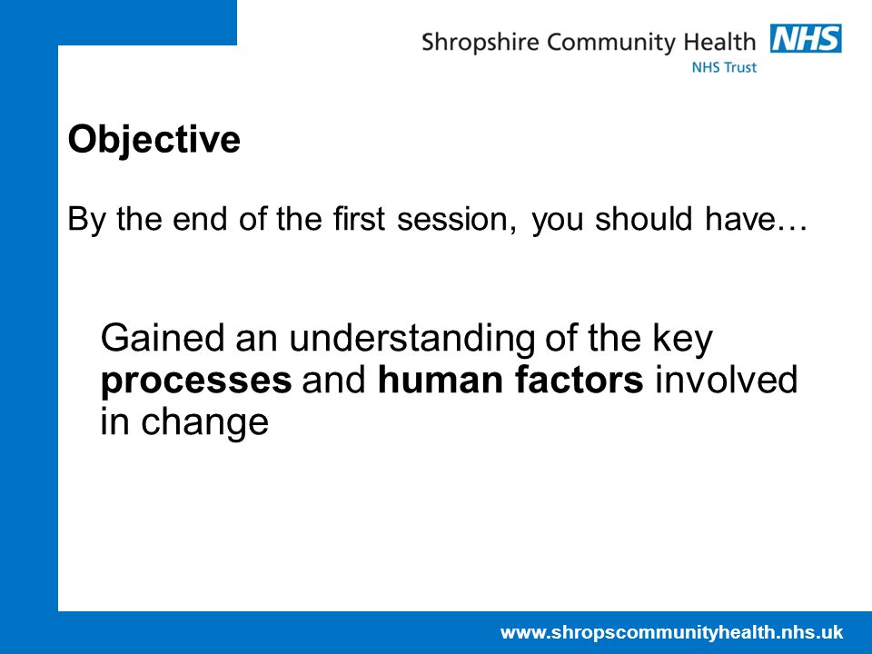 www.shropscommunityhealth.nhs.uk Objective By the end of the first session, you should have… Gained an understanding of the key processes and human factors involved in change