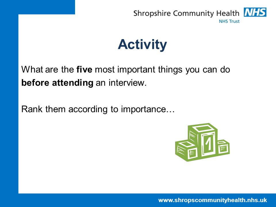 www.shropscommunityhealth.nhs.uk Activity What are the five most important things you can do before attending an interview.