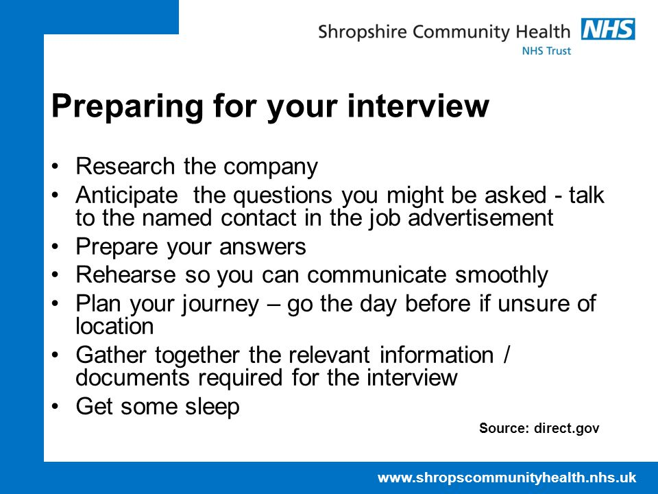 www.shropscommunityhealth.nhs.uk Preparing for your interview Research the company Anticipate the questions you might be asked - talk to the named contact in the job advertisement Prepare your answers Rehearse so you can communicate smoothly Plan your journey – go the day before if unsure of location Gather together the relevant information / documents required for the interview Get some sleep Source: direct.gov