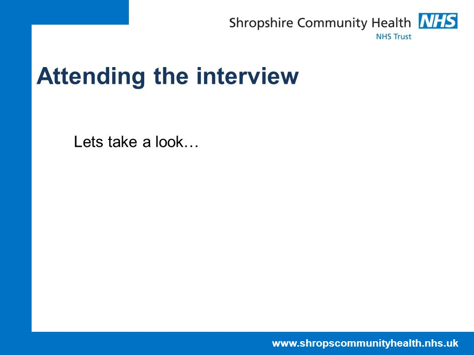 www.shropscommunityhealth.nhs.uk Attending the interview Lets take a look…
