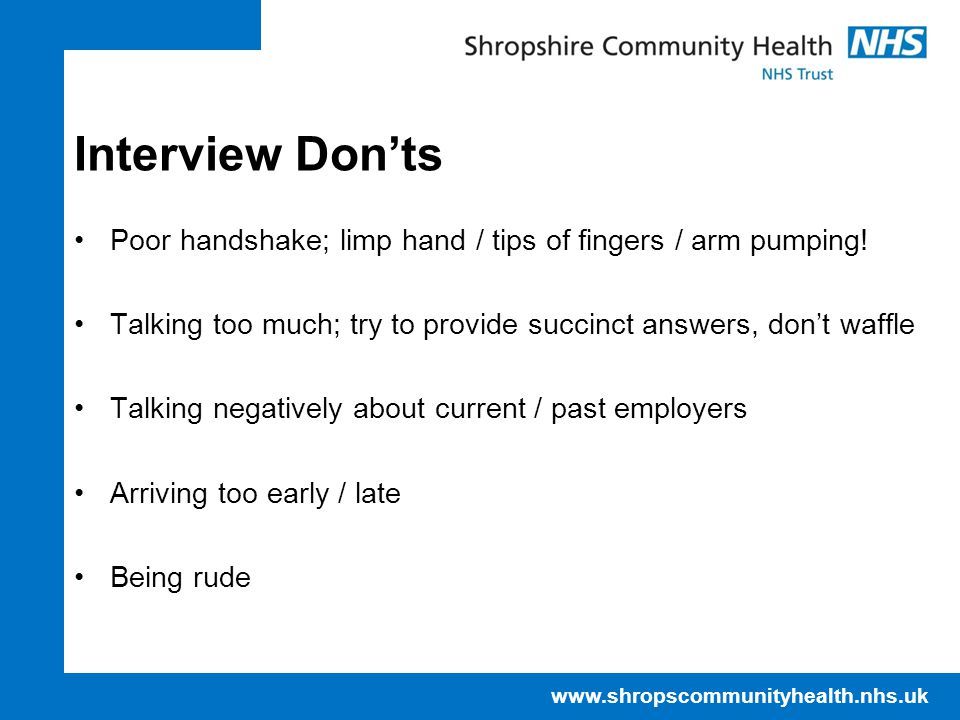www.shropscommunityhealth.nhs.uk Interview Don'ts Poor handshake; limp hand / tips of fingers / arm pumping.
