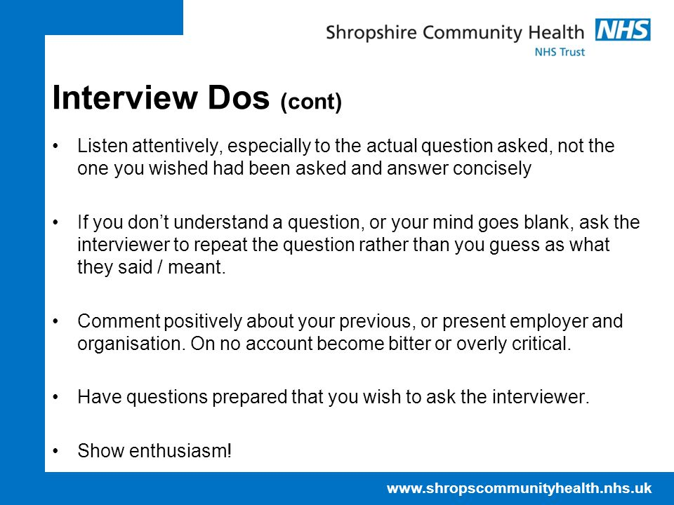 www.shropscommunityhealth.nhs.uk Interview Dos (cont) Listen attentively, especially to the actual question asked, not the one you wished had been asked and answer concisely If you don't understand a question, or your mind goes blank, ask the interviewer to repeat the question rather than you guess as what they said / meant.