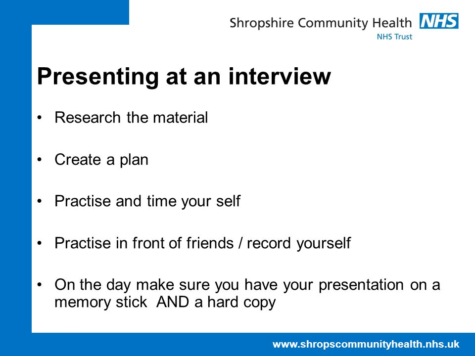 www.shropscommunityhealth.nhs.uk Presenting at an interview Research the material Create a plan Practise and time your self Practise in front of friends / record yourself On the day make sure you have your presentation on a memory stick AND a hard copy