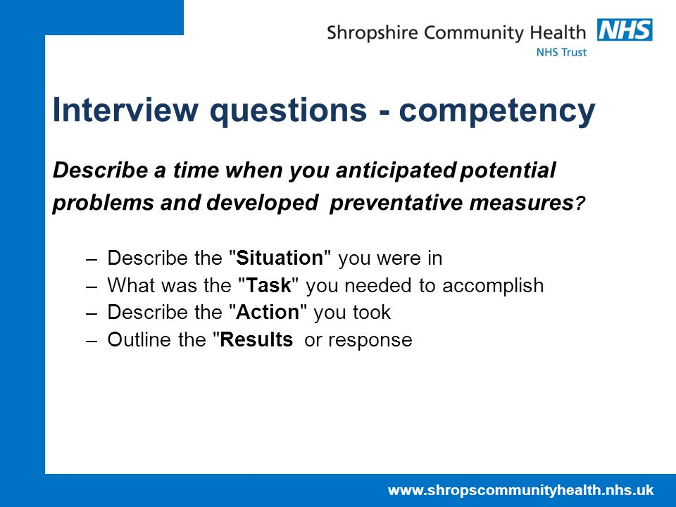 www.shropscommunityhealth.nhs.uk Interview questions - competency Describe a time when you anticipated potential problems and developed preventative measures .