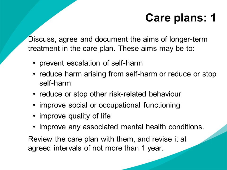 Discuss, agree and document the aims of longer-term treatment in the care plan. These aims may be to: prevent escalation of self-harm reduce harm aris