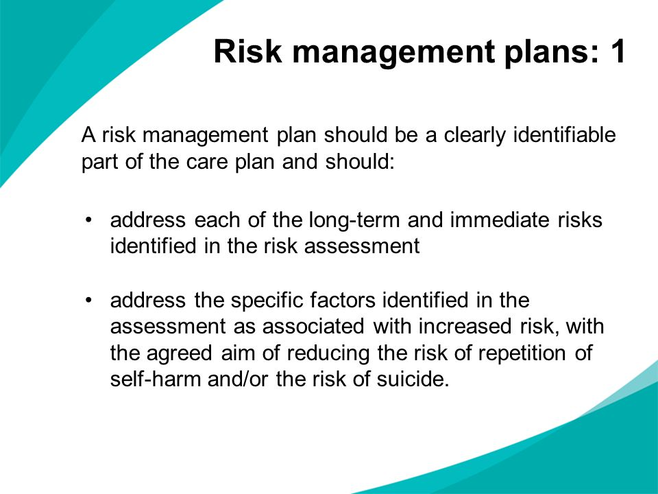 A risk management plan should be a clearly identifiable part of the care plan and should: address each of the long-term and immediate risks identified
