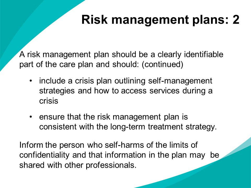 A risk management plan should be a clearly identifiable part of the care plan and should: (continued) include a crisis plan outlining self-management