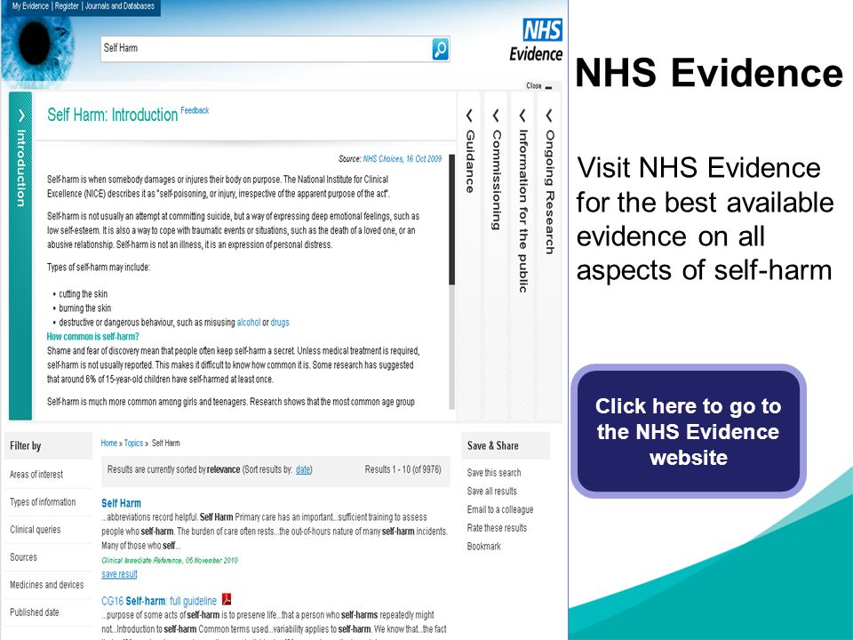 NHS Evidence Visit NHS Evidence for the best available evidence on all aspects of self-harm Click here to go to the NHS Evidence website