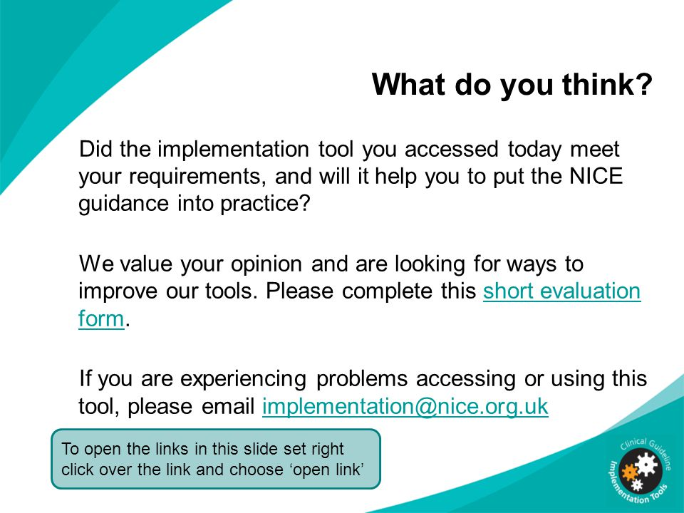 What do you think? Did the implementation tool you accessed today meet your requirements, and will it help you to put the NICE guidance into practice?